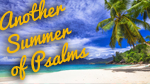 Another Summer of Psalms--Click here to listen to an individual week